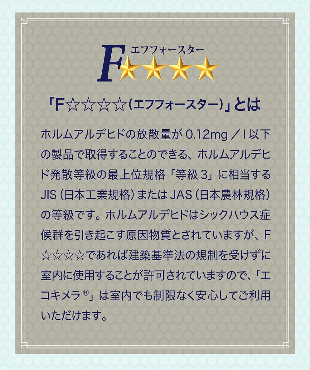 「F☆☆☆☆(エフフォースター)」とは ホルムアルデヒドの放散量が 0.12mg /l 以下の製品で取得することのできる、ホルムアルデヒド発散等級の最上位規格「等級3」に相当するJIS(日本工業規格)またはJAS(日本農林規格)の等級です。ホルムアルデヒドはシックハウス症候群を引き起こす原因物質とされていますが、F☆☆☆☆であれば建築基準法の規制を受けずに室内に使用することが許可されていますので、「エコキメラ®」は室内でも制限なく安心してご利用いただけます。